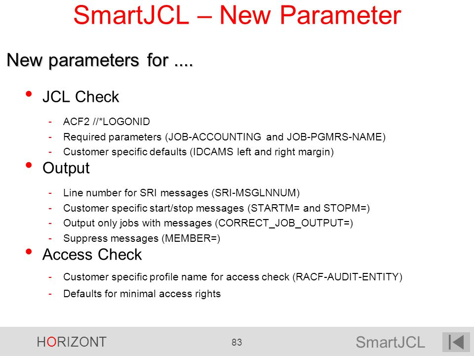 SmartJCL HORIZONT 83 SmartJCL – New Parameter JCL Check -ACF2 //*LOGONID -Required parameters (JOB-ACCOUNTING and JOB-PGMRS-NAME) -Customer specific d