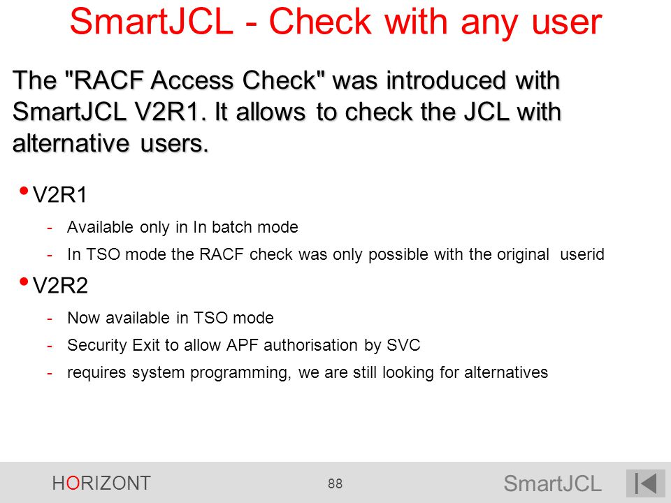 SmartJCL HORIZONT 88 SmartJCL - Check with any user V2R1 -Available only in In batch mode -In TSO mode the RACF check was only possible with the origi