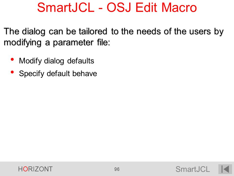 SmartJCL HORIZONT 96 SmartJCL - OSJ Edit Macro Modify dialog defaults Specify default behave The dialog can be tailored to the needs of the users by m