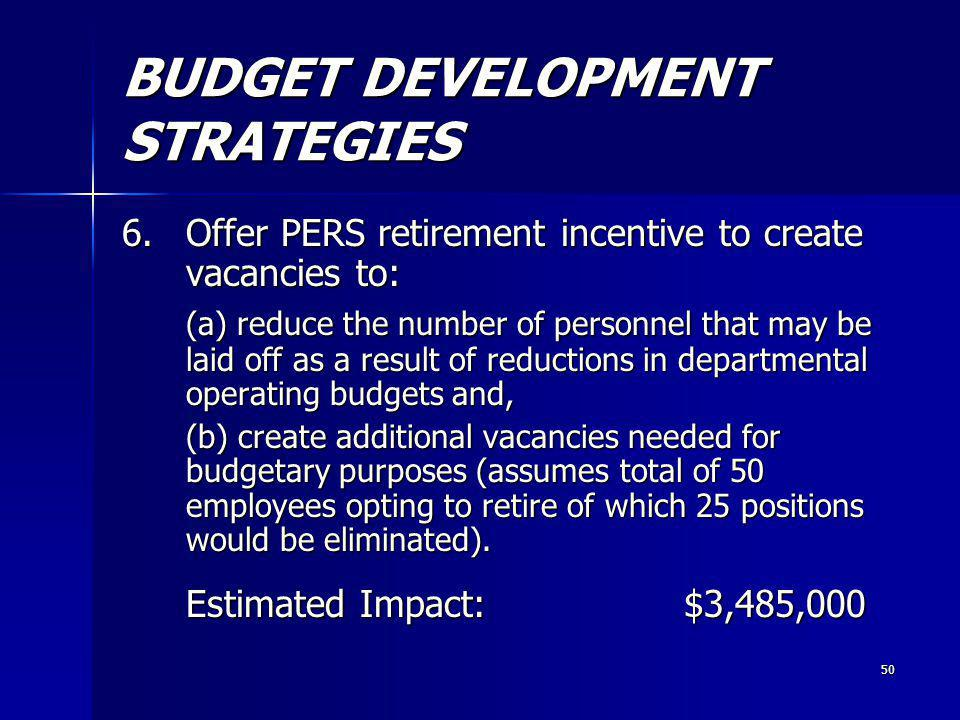 50 BUDGET DEVELOPMENT STRATEGIES 6.Offer PERS retirement incentive to create vacancies to: (a) reduce the number of personnel that may be laid off as a result of reductions in departmental operating budgets and, (a) reduce the number of personnel that may be laid off as a result of reductions in departmental operating budgets and, (b) create additional vacancies needed for budgetary purposes (assumes total of 50 employees opting to retire of which 25 positions would be eliminated).