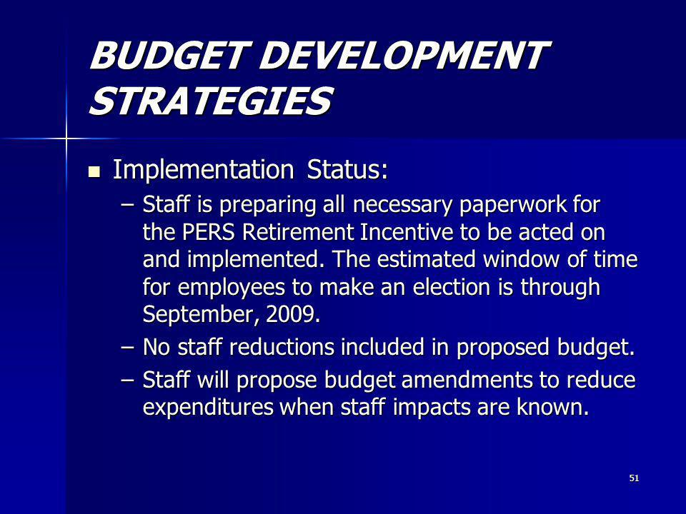 51 BUDGET DEVELOPMENT STRATEGIES Implementation Status: Implementation Status: –Staff is preparing all necessary paperwork for the PERS Retirement Incentive to be acted on and implemented.