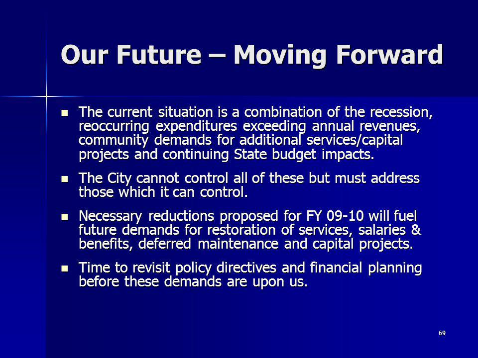 69 Our Future – Moving Forward The current situation is a combination of the recession, reoccurring expenditures exceeding annual revenues, community demands for additional services/capital projects and continuing State budget impacts.