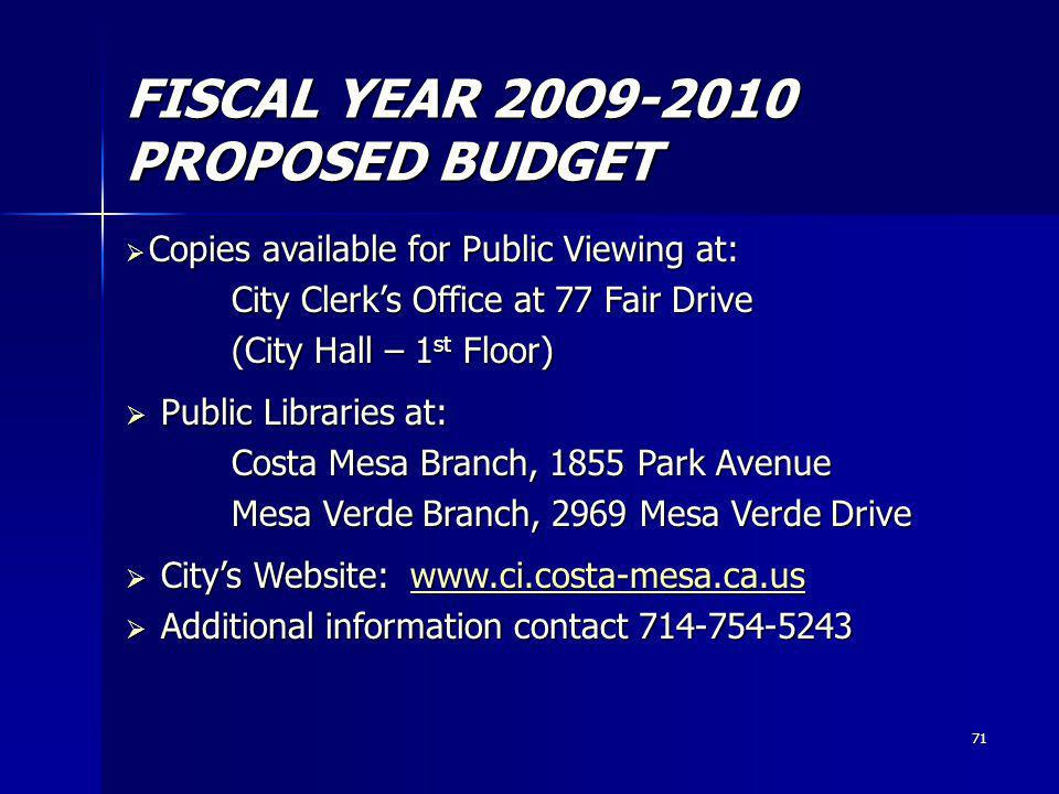 71 FISCAL YEAR 20O9-2010 PROPOSED BUDGET Copies available for Public Viewing at: Copies available for Public Viewing at: City Clerks Office at 77 Fair Drive City Clerks Office at 77 Fair Drive (City Hall – 1 st Floor) (City Hall – 1 st Floor) Public Libraries at: Public Libraries at: Costa Mesa Branch, 1855 Park Avenue Costa Mesa Branch, 1855 Park Avenue Mesa Verde Branch, 2969 Mesa Verde Drive Mesa Verde Branch, 2969 Mesa Verde Drive Citys Website: www.ci.costa-mesa.ca.us Citys Website: www.ci.costa-mesa.ca.uswww.ci.costa-mesa.ca.us Additional information contact 714-754-5243 Additional information contact 714-754-5243