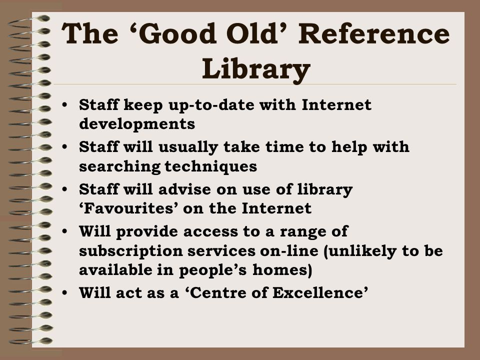 The Good Old Reference Library Staff keep up-to-date with Internet developments Staff will usually take time to help with searching techniques Staff will advise on use of library Favourites on the Internet Will provide access to a range of subscription services on-line (unlikely to be available in peoples homes) Will act as a Centre of Excellence