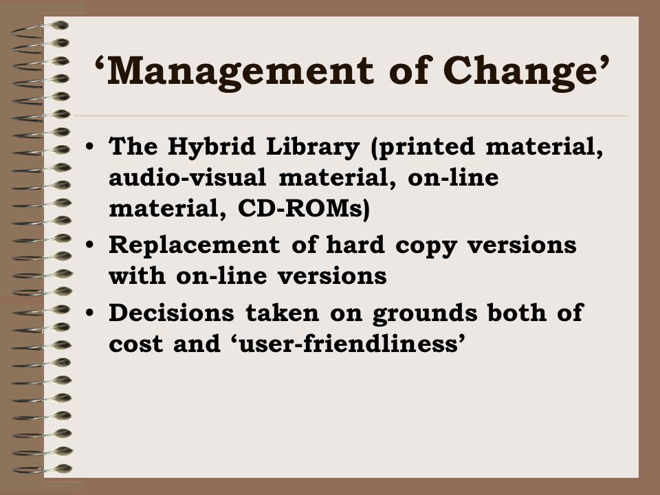 Management of Change The Hybrid Library (printed material, audio-visual material, on-line material, CD-ROMs) Replacement of hard copy versions with on-line versions Decisions taken on grounds both of cost and user-friendliness