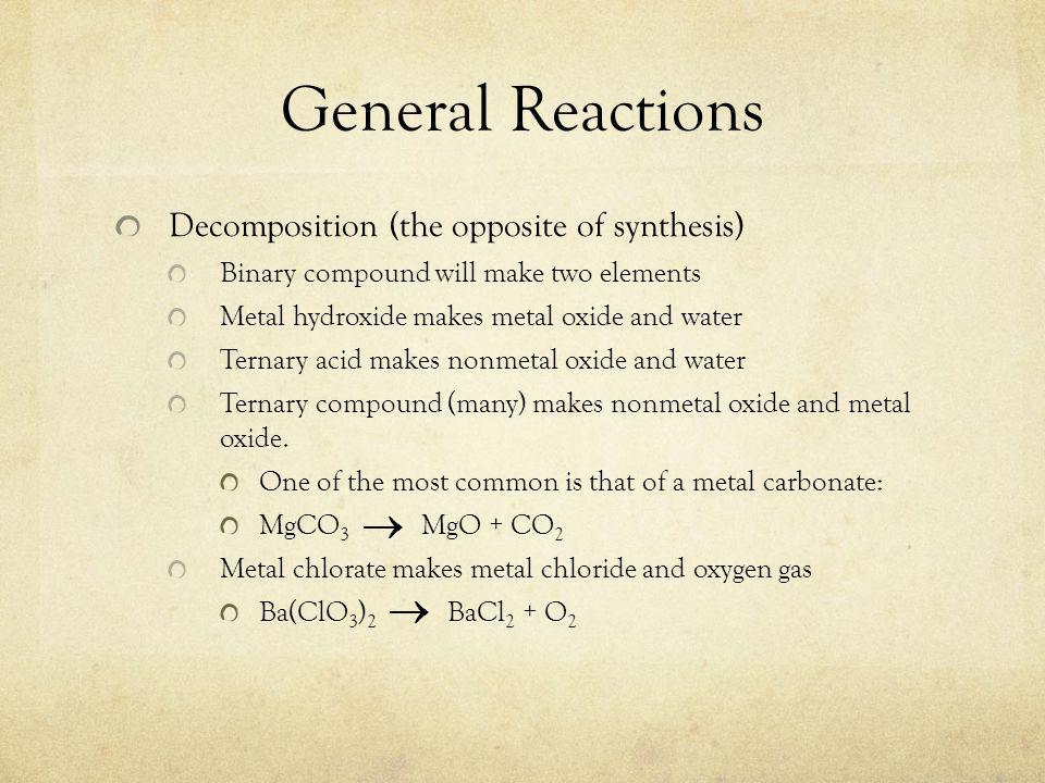 General Reactions Decomposition (the opposite of synthesis) Binary compound will make two elements Metal hydroxide makes metal oxide and water Ternary acid makes nonmetal oxide and water Ternary compound (many) makes nonmetal oxide and metal oxide.