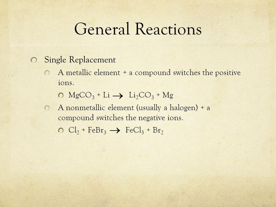General Reactions Single Replacement A metallic element + a compound switches the positive ions.