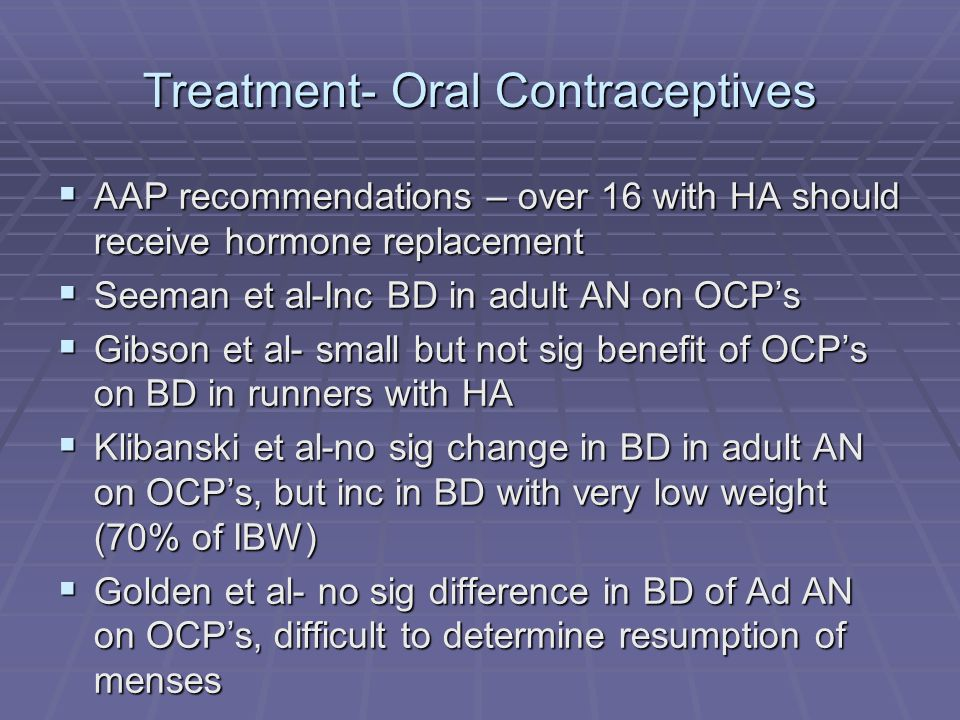 Treatment- Oral Contraceptives AAP recommendations – over 16 with HA should receive hormone replacement AAP recommendations – over 16 with HA should receive hormone replacement Seeman et al-Inc BD in adult AN on OCPs Seeman et al-Inc BD in adult AN on OCPs Gibson et al- small but not sig benefit of OCPs on BD in runners with HA Gibson et al- small but not sig benefit of OCPs on BD in runners with HA Klibanski et al-no sig change in BD in adult AN on OCPs, but inc in BD with very low weight (70% of IBW) Klibanski et al-no sig change in BD in adult AN on OCPs, but inc in BD with very low weight (70% of IBW) Golden et al- no sig difference in BD of Ad AN on OCPs, difficult to determine resumption of menses Golden et al- no sig difference in BD of Ad AN on OCPs, difficult to determine resumption of menses