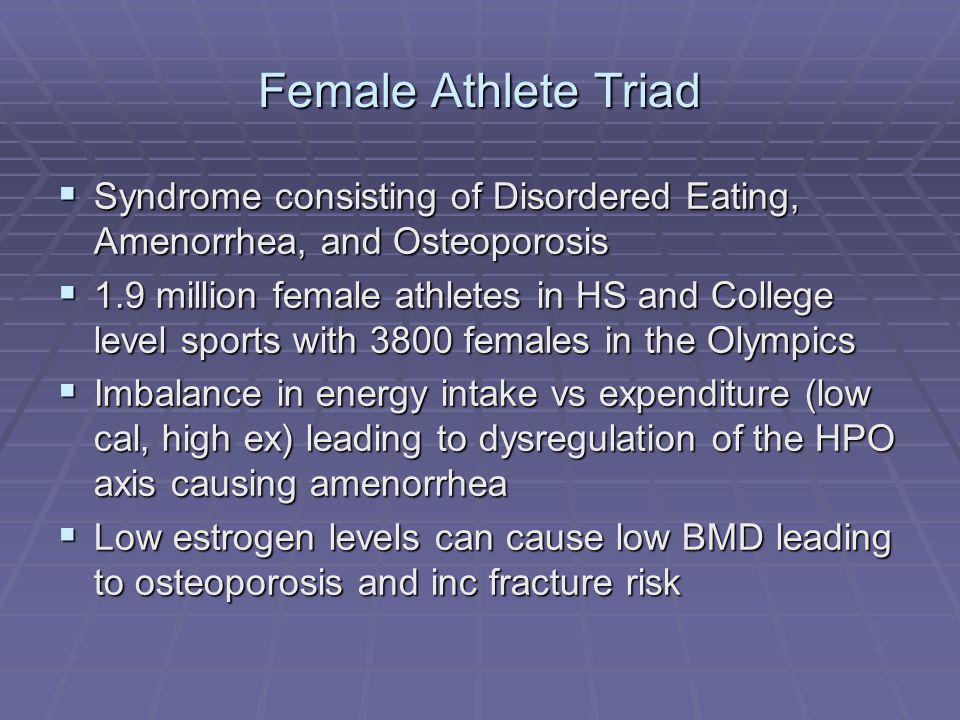 Female Athlete Triad Syndrome consisting of Disordered Eating, Amenorrhea, and Osteoporosis Syndrome consisting of Disordered Eating, Amenorrhea, and Osteoporosis 1.9 million female athletes in HS and College level sports with 3800 females in the Olympics 1.9 million female athletes in HS and College level sports with 3800 females in the Olympics Imbalance in energy intake vs expenditure (low cal, high ex) leading to dysregulation of the HPO axis causing amenorrhea Imbalance in energy intake vs expenditure (low cal, high ex) leading to dysregulation of the HPO axis causing amenorrhea Low estrogen levels can cause low BMD leading to osteoporosis and inc fracture risk Low estrogen levels can cause low BMD leading to osteoporosis and inc fracture risk