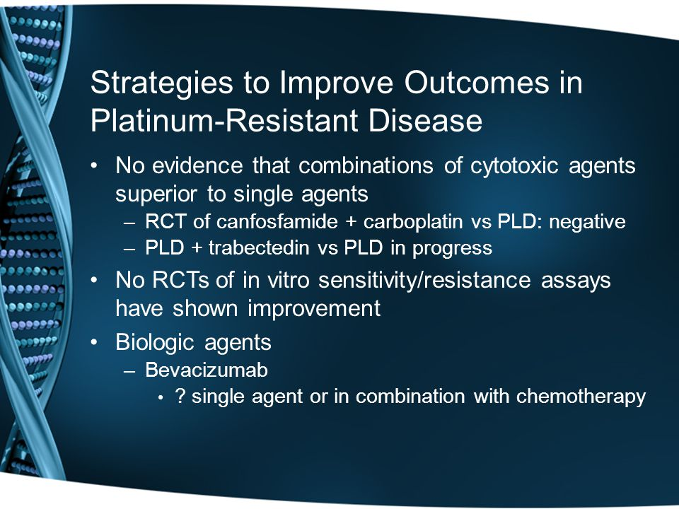 No evidence that combinations of cytotoxic agents superior to single agents –RCT of canfosfamide + carboplatin vs PLD: negative –PLD + trabectedin vs PLD in progress No RCTs of in vitro sensitivity/resistance assays have shown improvement Biologic agents –Bevacizumab .