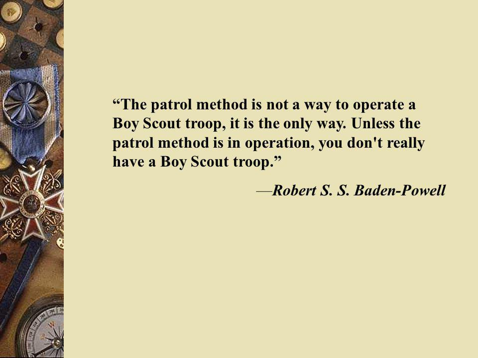 The patrol method is not a way to operate a Boy Scout troop, it is the only way. Unless the patrol method is in operation, you don't really have a Boy