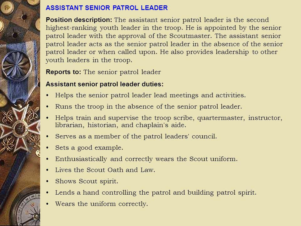 ASSISTANT SENIOR PATROL LEADER Position description: The assistant senior patrol leader is the second highest-ranking youth leader in the troop. He is