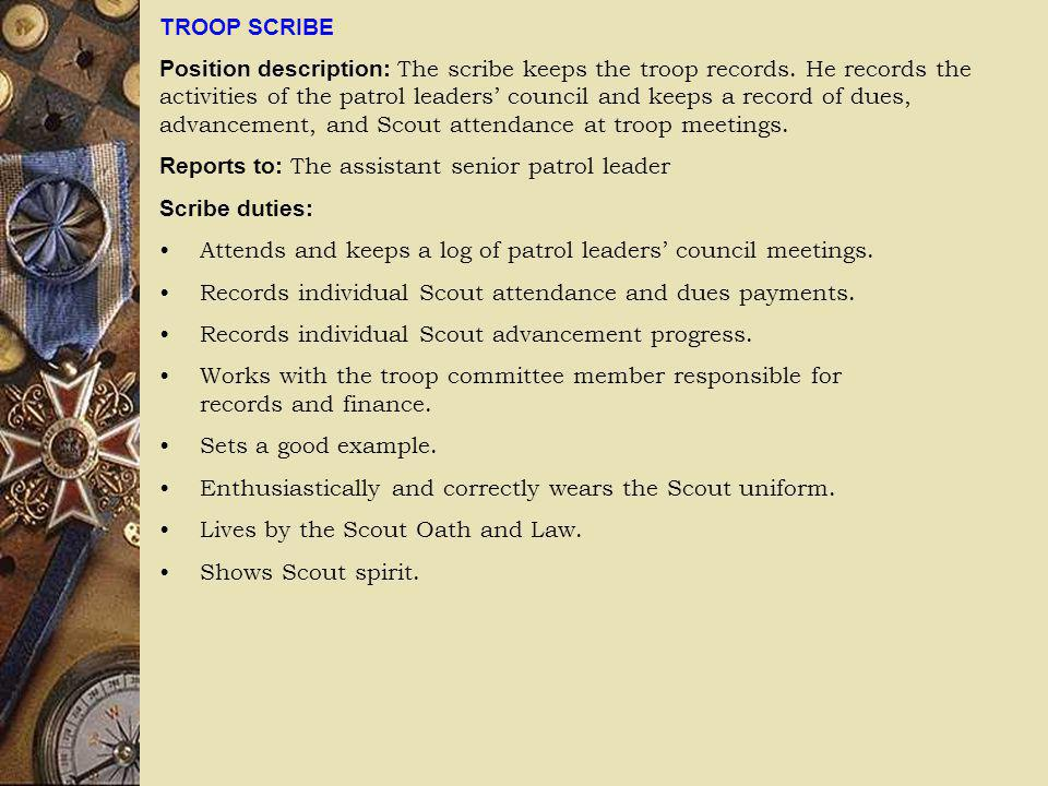 TROOP SCRIBE Position description: The scribe keeps the troop records. He records the activities of the patrol leaders council and keeps a record of d