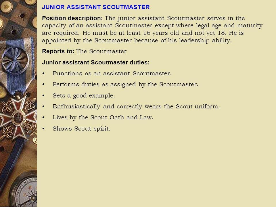 JUNIOR ASSISTANT SCOUTMASTER Position description: The junior assistant Scoutmaster serves in the capacity of an assistant Scoutmaster except where le