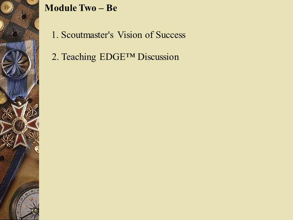 Module Two – Be 1. Scoutmaster's Vision of Success 2. Teaching EDGE Discussion