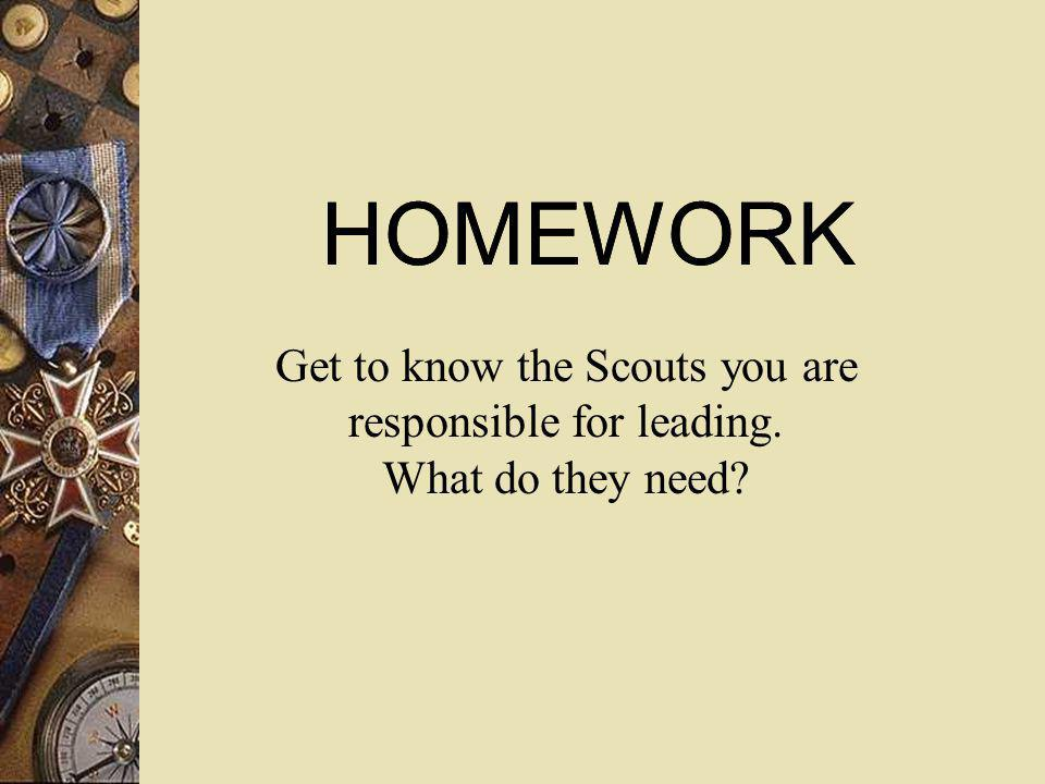 HOMEWORK Get to know the Scouts you are responsible for leading. What do they need?