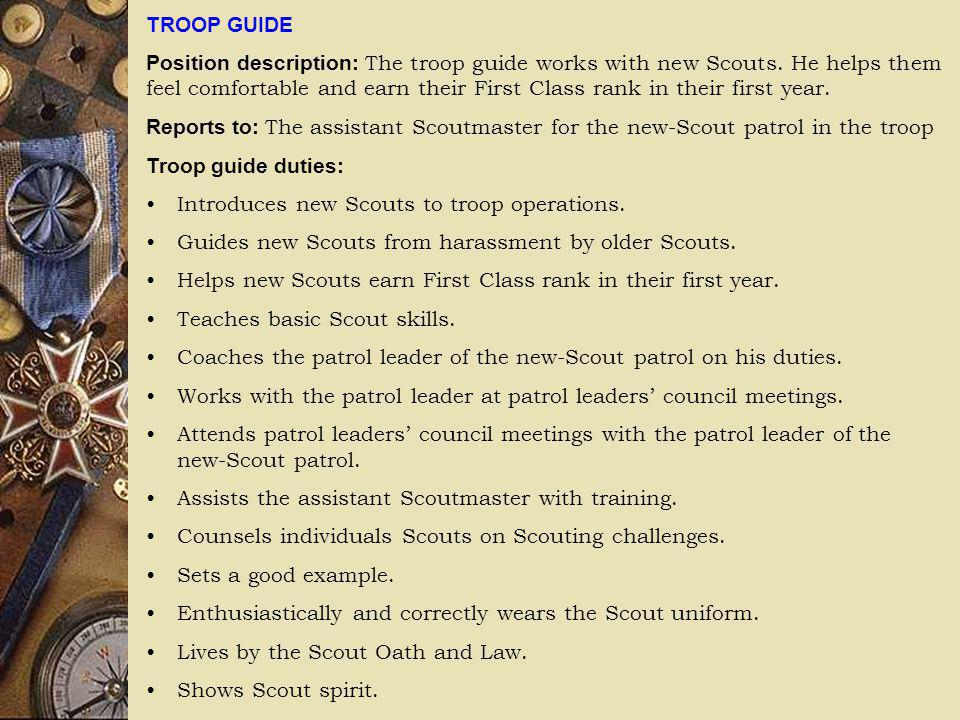 TROOP GUIDE Position description: The troop guide works with new Scouts. He helps them feel comfortable and earn their First Class rank in their first
