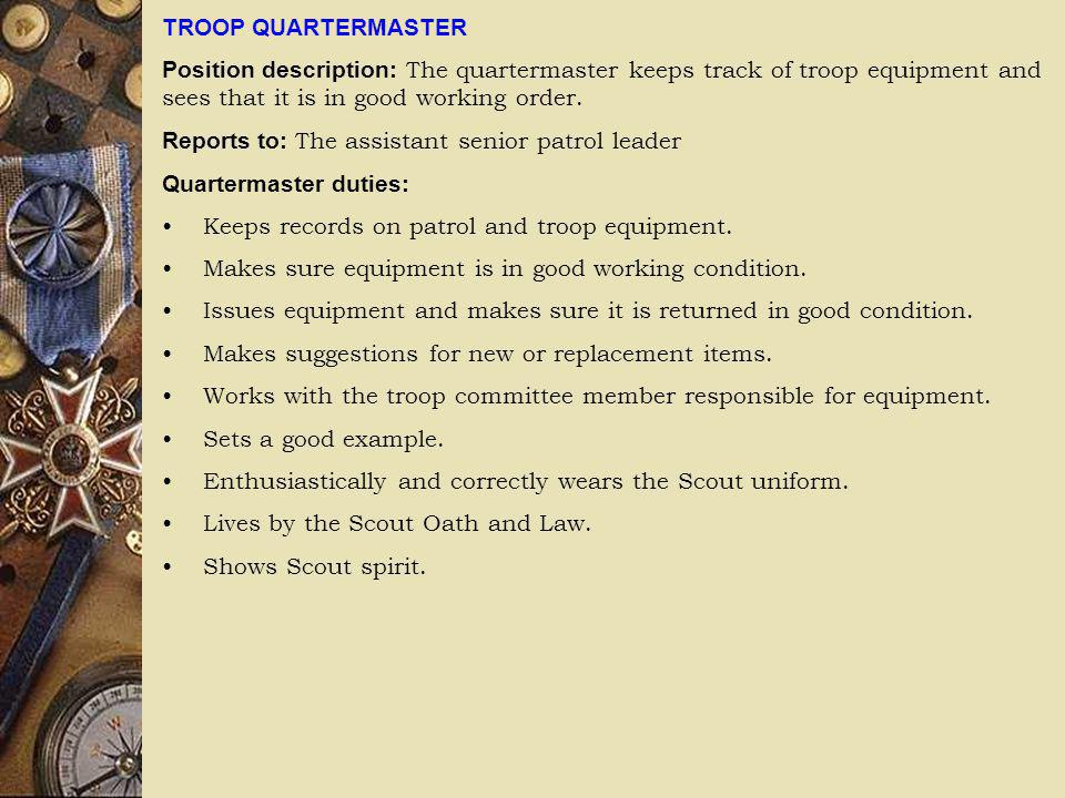 TROOP QUARTERMASTER Position description: The quartermaster keeps track of troop equipment and sees that it is in good working order. Reports to: The