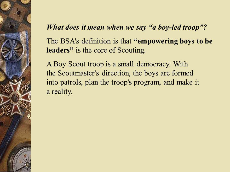 What does it mean when we say a boy-led troop? The BSA's definition is that empowering boys to be leaders is the core of Scouting. A Boy Scout troop i