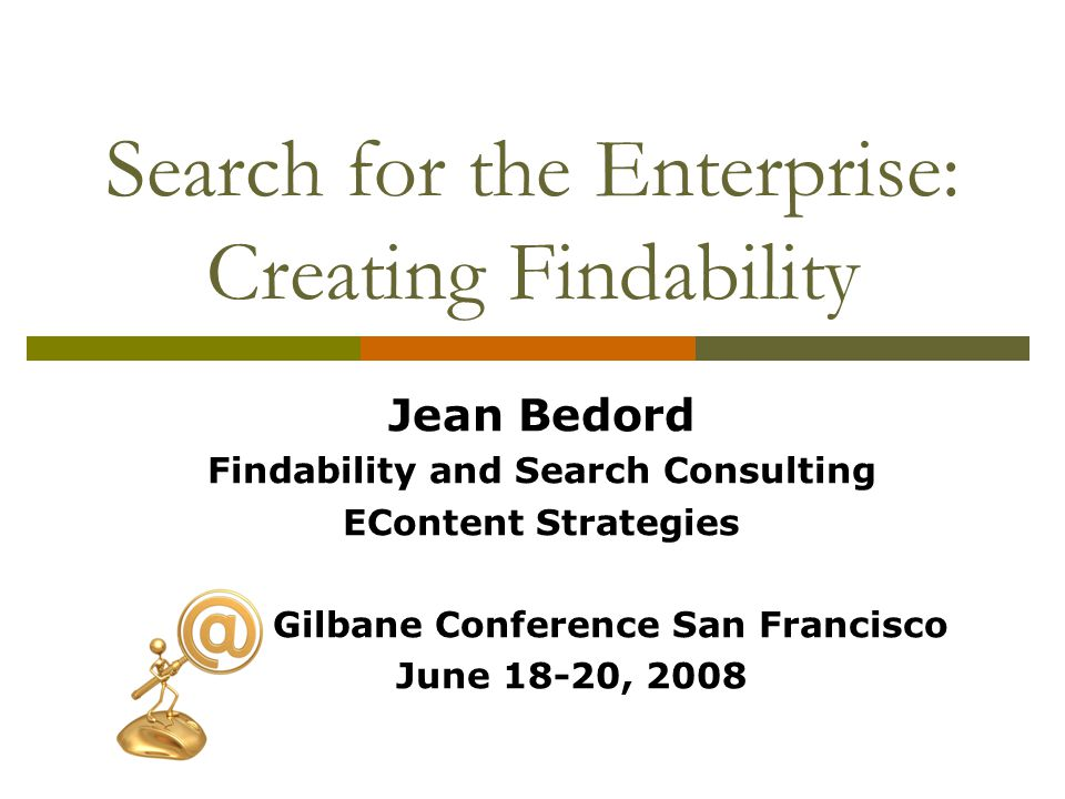 Search for the Enterprise: Creating Findability Jean Bedord Findability and Search Consulting EContent Strategies Gilbane Conference San Francisco June 18-20, 2008