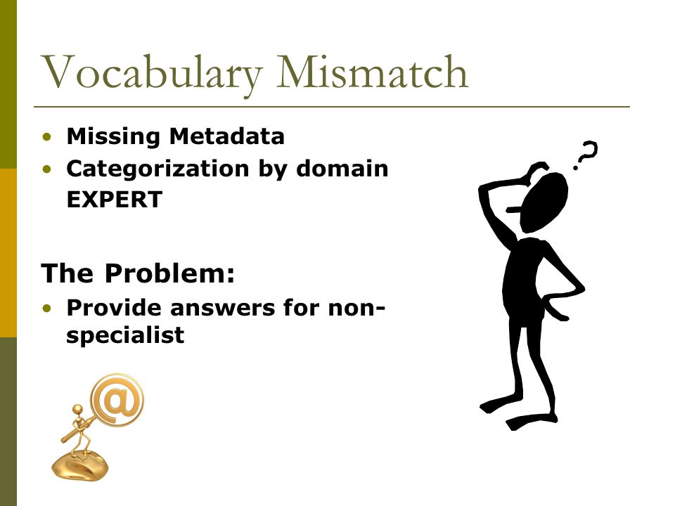 Vocabulary Mismatch Missing Metadata Categorization by domain EXPERT The Problem: Provide answers for non- specialist