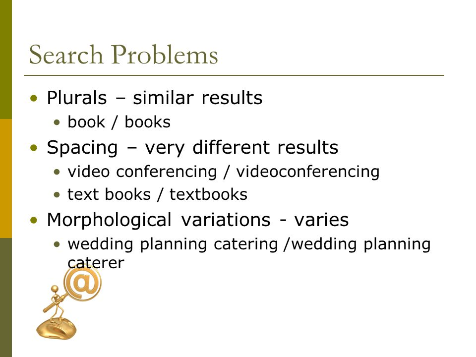 Search Problems Plurals – similar results book / books Spacing – very different results video conferencing / videoconferencing text books / textbooks Morphological variations - varies wedding planning catering /wedding planning caterer