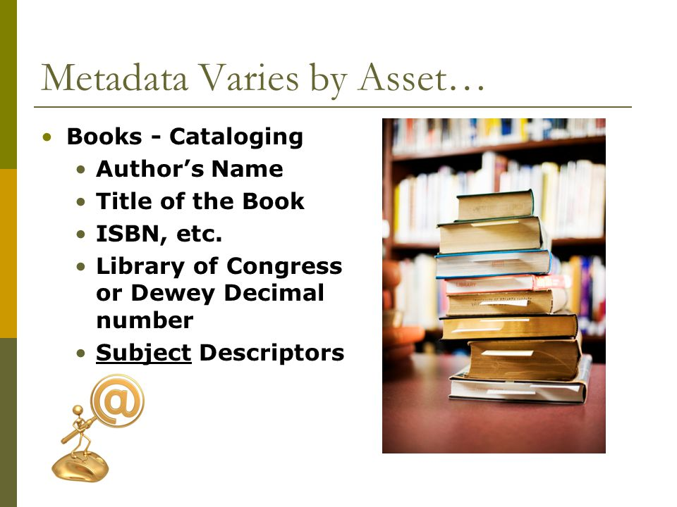 Metadata Varies by Asset… Books - Cataloging Authors Name Title of the Book ISBN, etc.