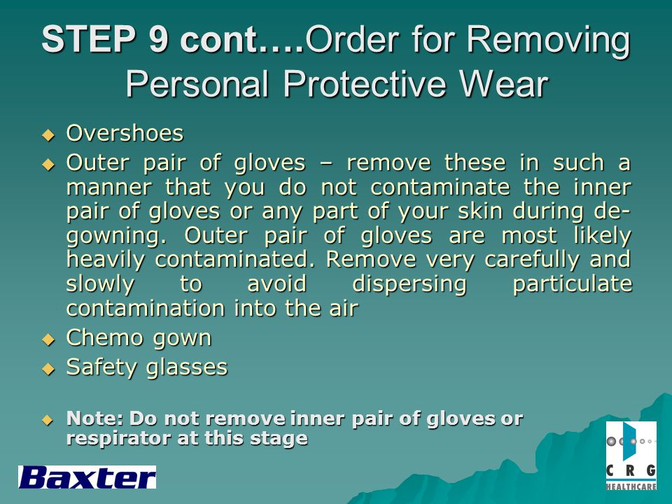 STEP 9 cont….Order for Removing Personal Protective Wear Overshoes Overshoes Outer pair of gloves – remove these in such a manner that you do not contaminate the inner pair of gloves or any part of your skin during de- gowning.
