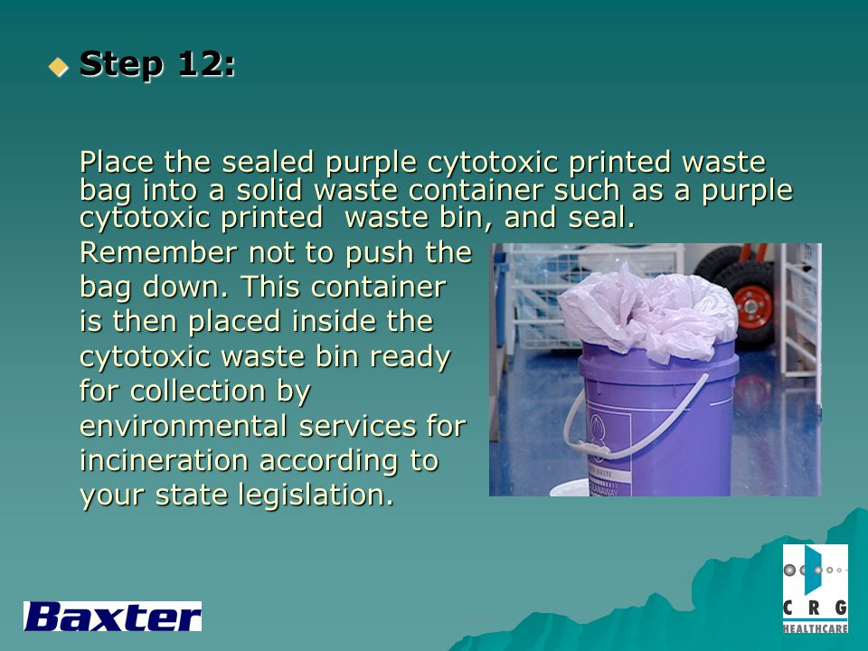 Step 12: Step 12: Place the sealed purple cytotoxic printed waste bag into a solid waste container such as a purple cytotoxic printed waste bin, and s