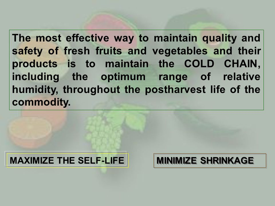 The most effective way to maintain quality and safety of fresh fruits and vegetables and their products is to maintain the COLD CHAIN, including the o