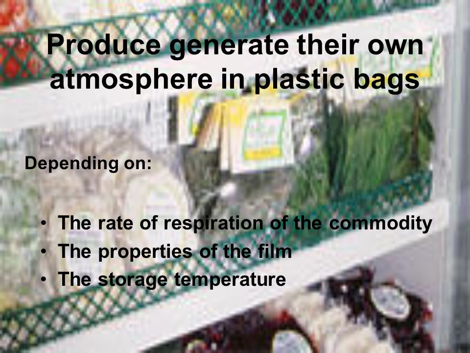 Produce generate their own atmosphere in plastic bags The rate of respiration of the commodity The properties of the film The storage temperature Depe