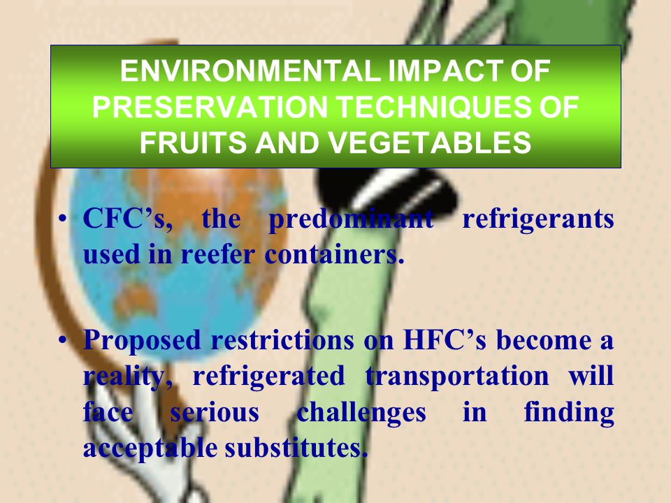 ENVIRONMENTAL IMPACT OF PRESERVATION TECHNIQUES OF FRUITS AND VEGETABLES CFCs, the predominant refrigerants used in reefer containers. Proposed restri