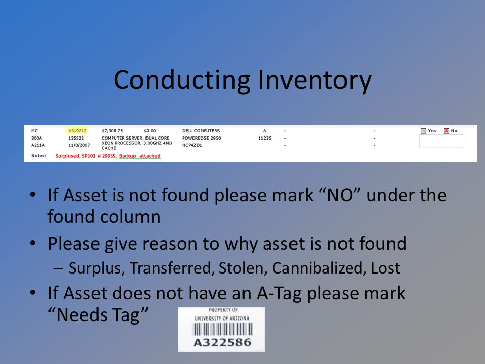 Conducting Inventory If Asset is not found please mark NO under the found column Please give reason to why asset is not found – Surplus, Transferred, Stolen, Cannibalized, Lost If Asset does not have an A-Tag please mark Needs Tag