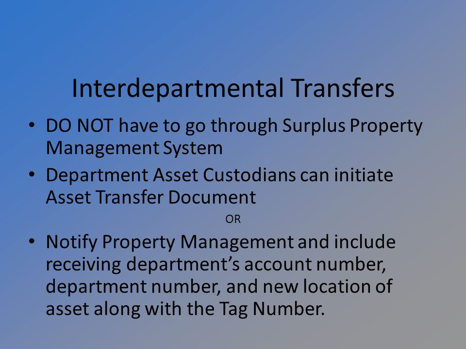 Interdepartmental Transfers DO NOT have to go through Surplus Property Management System Department Asset Custodians can initiate Asset Transfer Document OR Notify Property Management and include receiving departments account number, department number, and new location of asset along with the Tag Number.