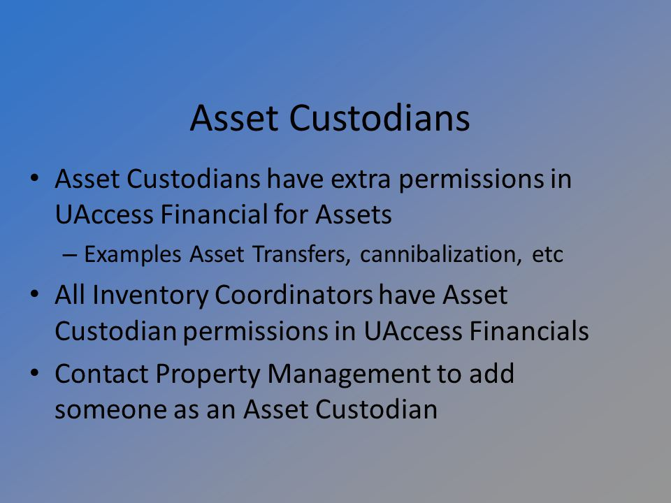 Asset Custodians Asset Custodians have extra permissions in UAccess Financial for Assets – Examples Asset Transfers, cannibalization, etc All Inventory Coordinators have Asset Custodian permissions in UAccess Financials Contact Property Management to add someone as an Asset Custodian