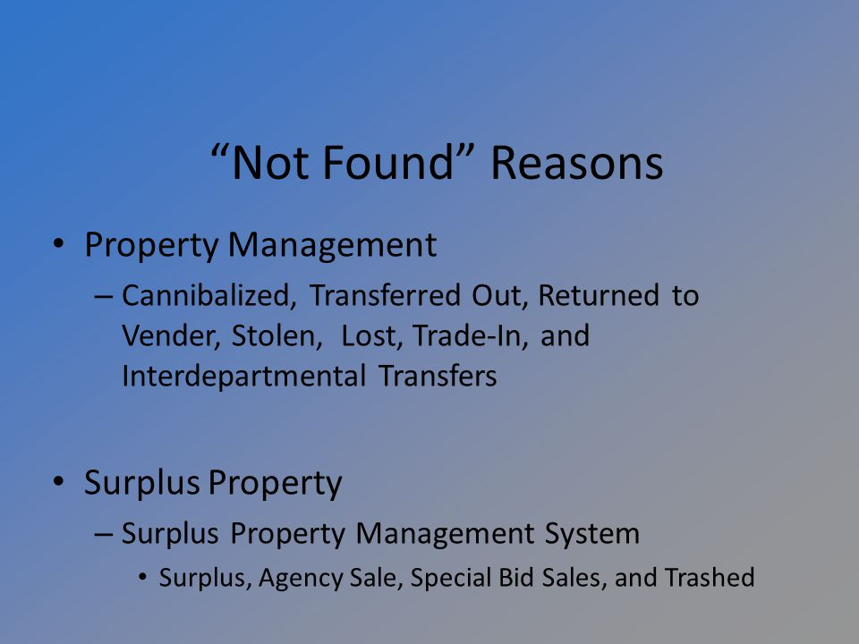 Not Found Reasons Property Management – Cannibalized, Transferred Out, Returned to Vender, Stolen, Lost, Trade-In, and Interdepartmental Transfers Surplus Property – Surplus Property Management System Surplus, Agency Sale, Special Bid Sales, and Trashed
