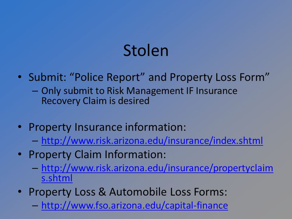 Stolen Submit: Police Report and Property Loss Form – Only submit to Risk Management IF Insurance Recovery Claim is desired Property Insurance information: –     Property Claim Information: –   s.shtml   s.shtml Property Loss & Automobile Loss Forms: –