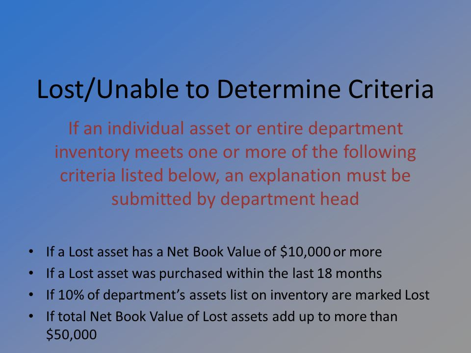 Lost/Unable to Determine Criteria If an individual asset or entire department inventory meets one or more of the following criteria listed below, an explanation must be submitted by department head If a Lost asset has a Net Book Value of $10,000 or more If a Lost asset was purchased within the last 18 months If 10% of departments assets list on inventory are marked Lost If total Net Book Value of Lost assets add up to more than $50,000