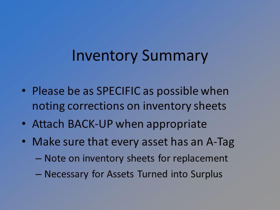 Inventory Summary Please be as SPECIFIC as possible when noting corrections on inventory sheets Attach BACK-UP when appropriate Make sure that every asset has an A-Tag – Note on inventory sheets for replacement – Necessary for Assets Turned into Surplus