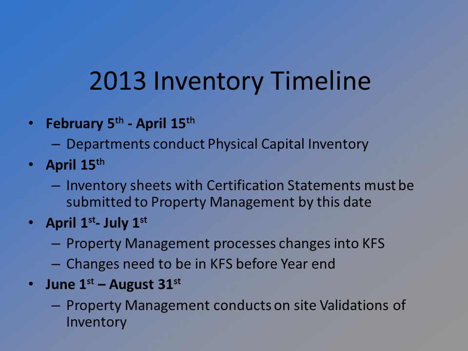 2013 Inventory Timeline February 5 th - April 15 th – Departments conduct Physical Capital Inventory April 15 th – Inventory sheets with Certification Statements must be submitted to Property Management by this date April 1 st - July 1 st – Property Management processes changes into KFS – Changes need to be in KFS before Year end June 1 st – August 31 st – Property Management conducts on site Validations of Inventory