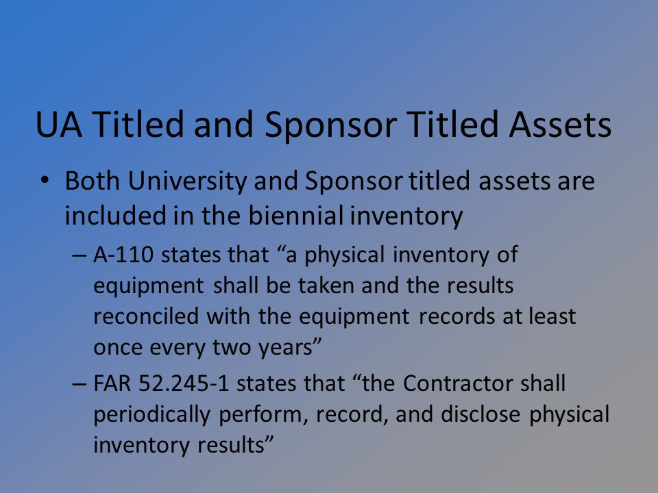 UA Titled and Sponsor Titled Assets Both University and Sponsor titled assets are included in the biennial inventory – A-110 states that a physical inventory of equipment shall be taken and the results reconciled with the equipment records at least once every two years – FAR states that the Contractor shall periodically perform, record, and disclose physical inventory results