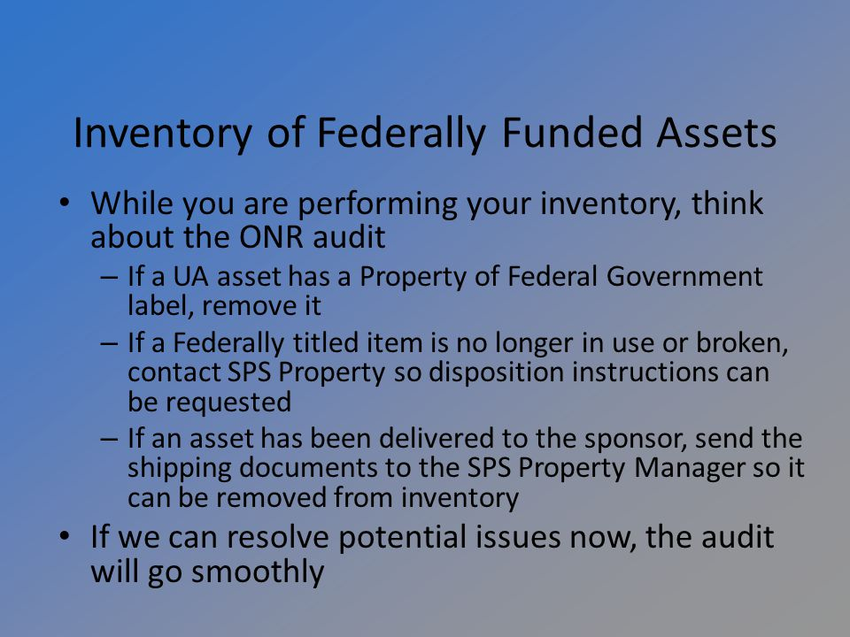 Inventory of Federally Funded Assets While you are performing your inventory, think about the ONR audit – If a UA asset has a Property of Federal Government label, remove it – If a Federally titled item is no longer in use or broken, contact SPS Property so disposition instructions can be requested – If an asset has been delivered to the sponsor, send the shipping documents to the SPS Property Manager so it can be removed from inventory If we can resolve potential issues now, the audit will go smoothly