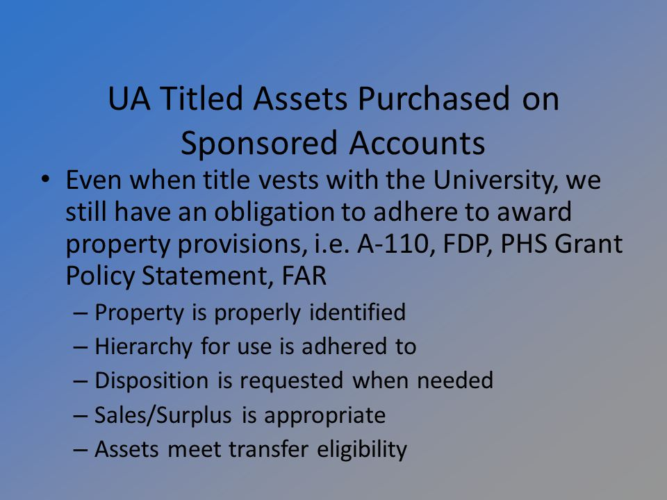 UA Titled Assets Purchased on Sponsored Accounts Even when title vests with the University, we still have an obligation to adhere to award property provisions, i.e.