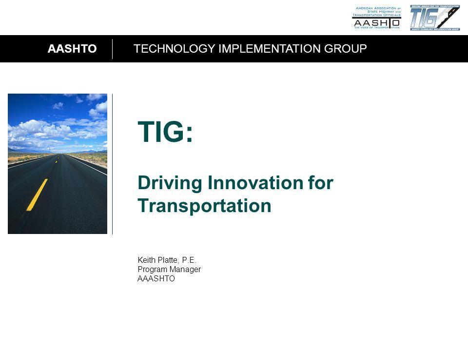 AASHTOTECHNOLOGY IMPLEMENTATION GROUP 1 TIG: Driving Innovation for Transportation Keith Platte, P.E.