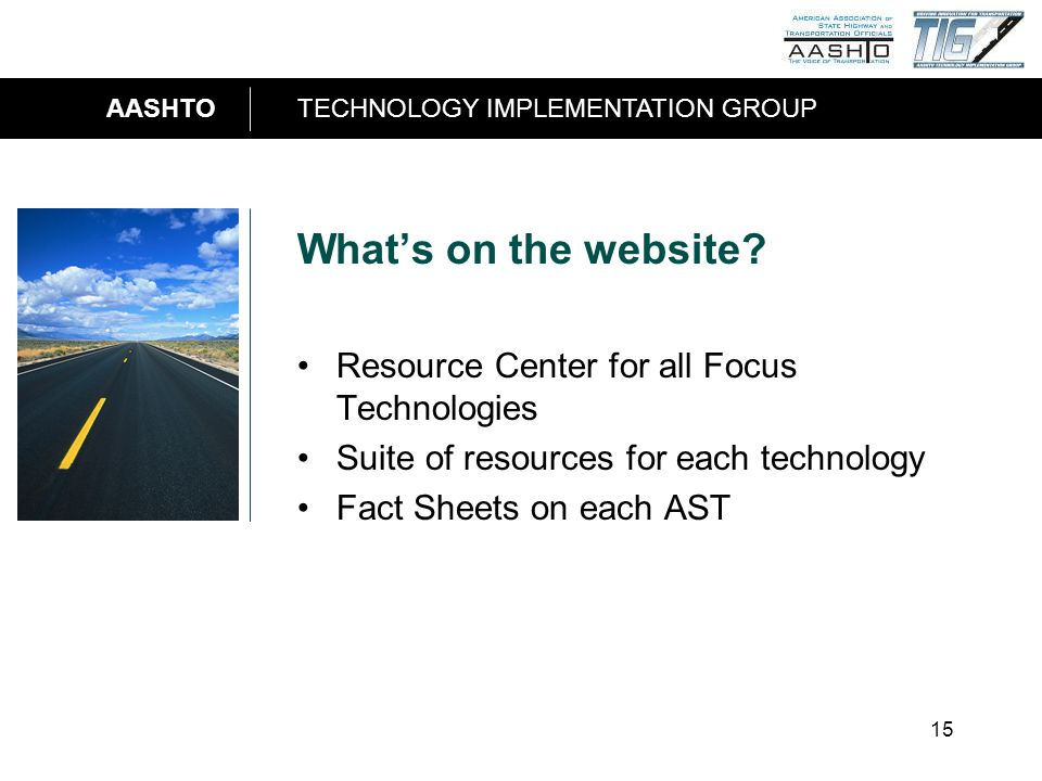AASHTOTECHNOLOGY IMPLEMENTATION GROUP 15 Whats on the website? Resource Center for all Focus Technologies Suite of resources for each technology Fact
