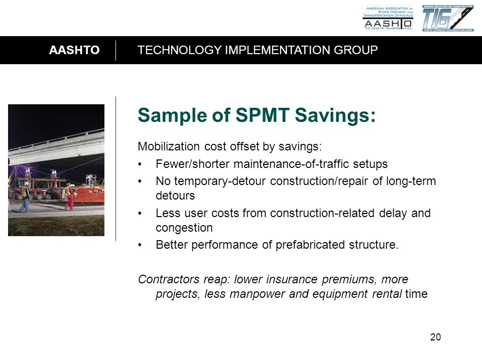 AASHTOTECHNOLOGY IMPLEMENTATION GROUP 20 Sample of SPMT Savings: Mobilization cost offset by savings: Fewer/shorter maintenance-of-traffic setups No t