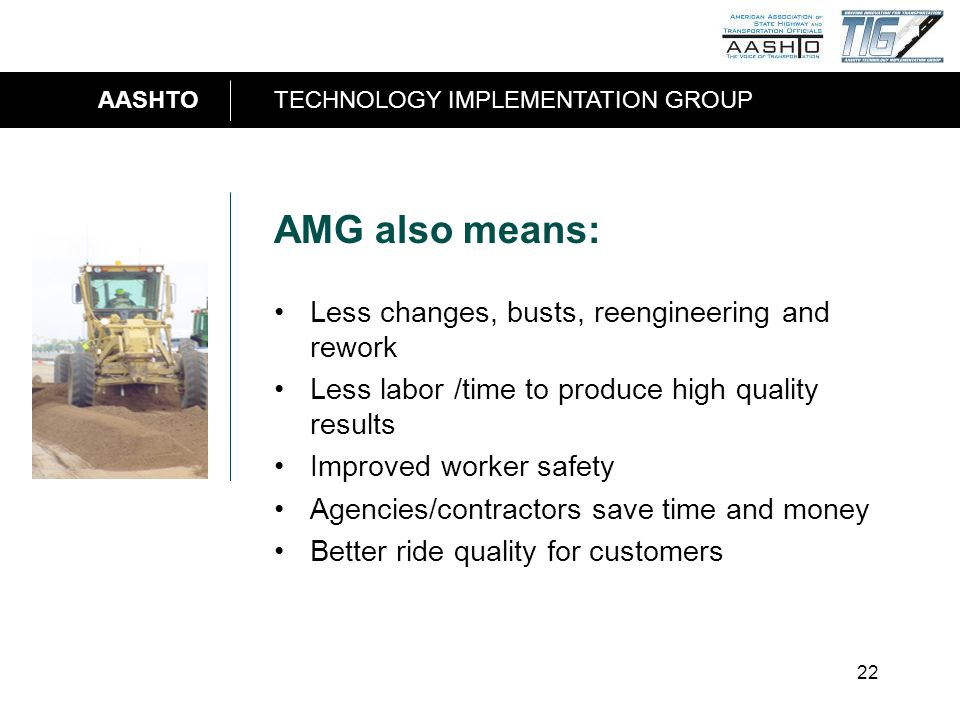 AASHTOTECHNOLOGY IMPLEMENTATION GROUP 22 AMG also means: Less changes, busts, reengineering and rework Less labor /time to produce high quality result