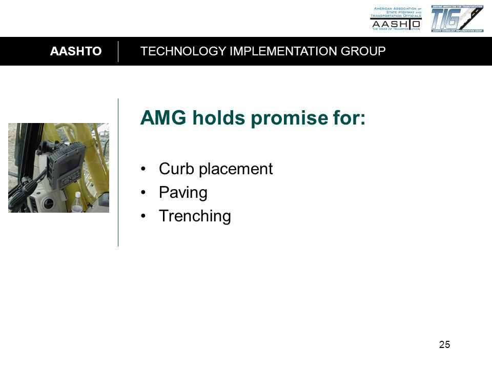 AASHTOTECHNOLOGY IMPLEMENTATION GROUP 25 AMG holds promise for: Curb placement Paving Trenching