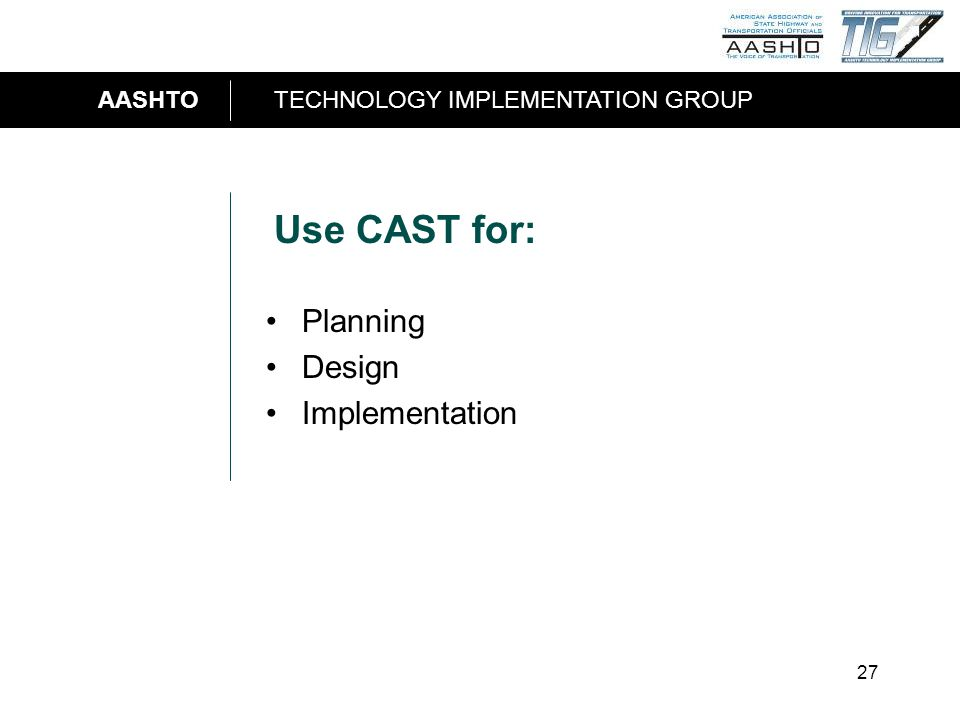 AASHTOTECHNOLOGY IMPLEMENTATION GROUP 27 Use CAST for: Planning Design Implementation
