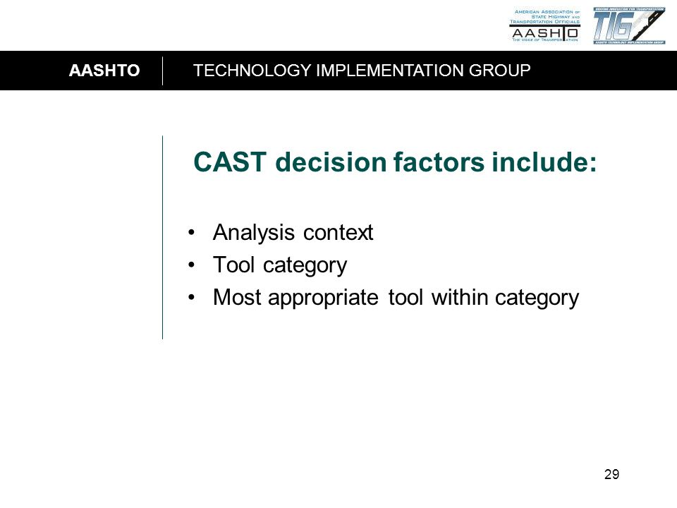 AASHTOTECHNOLOGY IMPLEMENTATION GROUP 29 CAST decision factors include: Analysis context Tool category Most appropriate tool within category